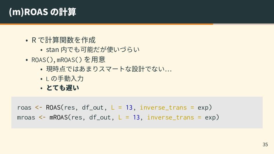 (m)ROAS の計算 • R で計算関数を作成 • stan 内でも可能だが使いづらい • ...