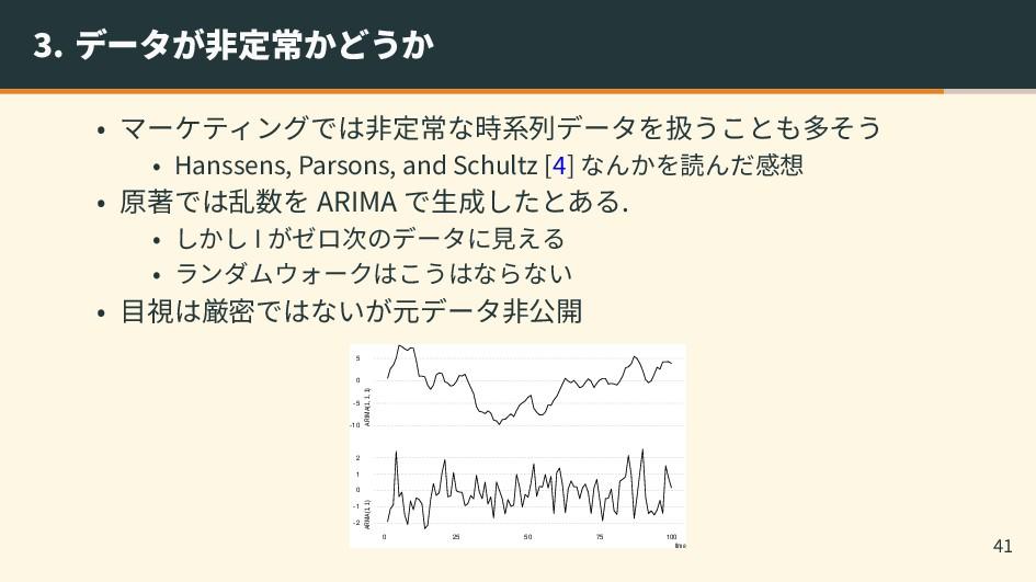 3. データが非定常かどうか • マーケティングでは非定常な時系列データを扱うことも多そう •...