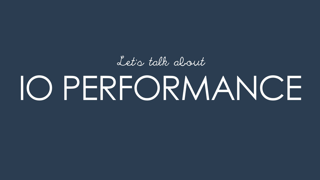 IO PERFORMANCE Let's talk about