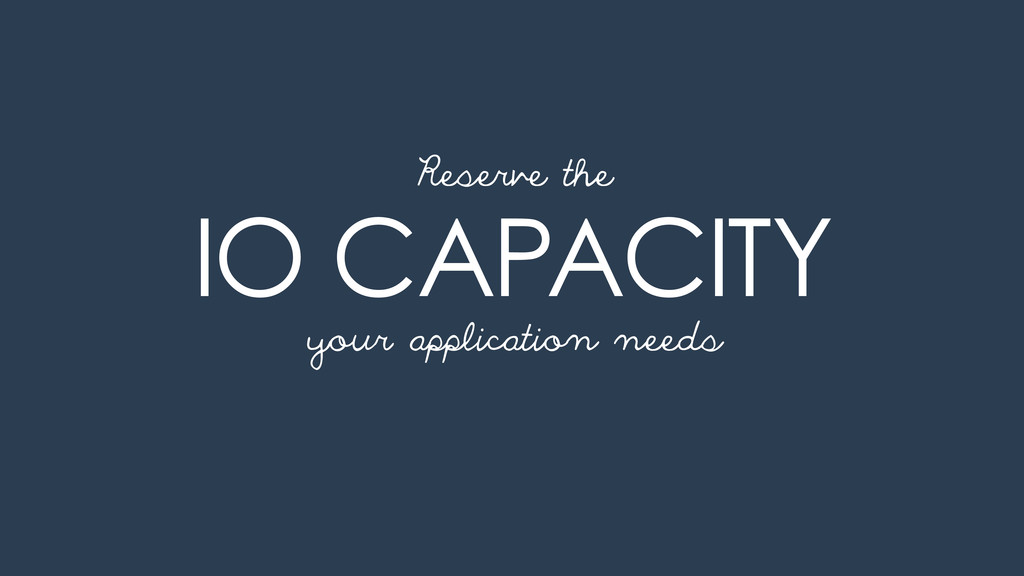 IO CAPACITY your application needs Reserve the