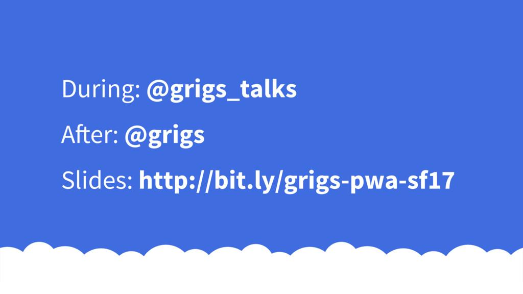 During: @grigs_talks After: @grigs Slides: http...