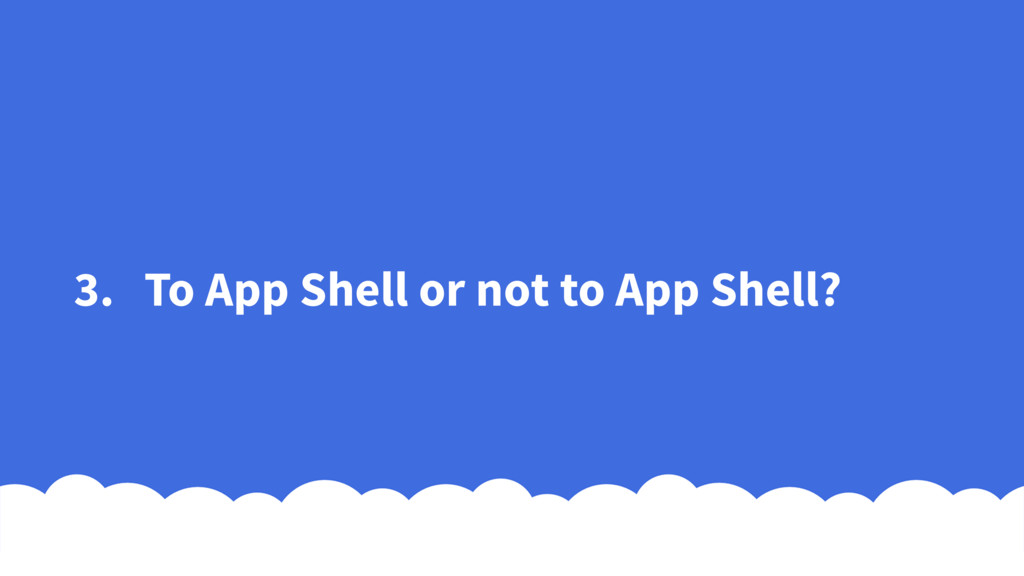 3. To App Shell or not to App Shell?