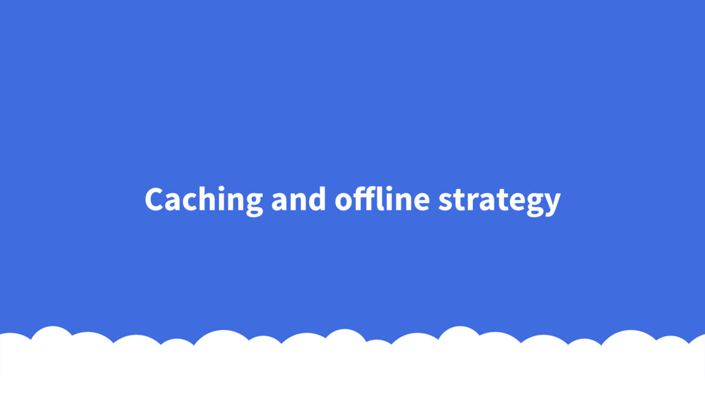 Caching and offline strategy