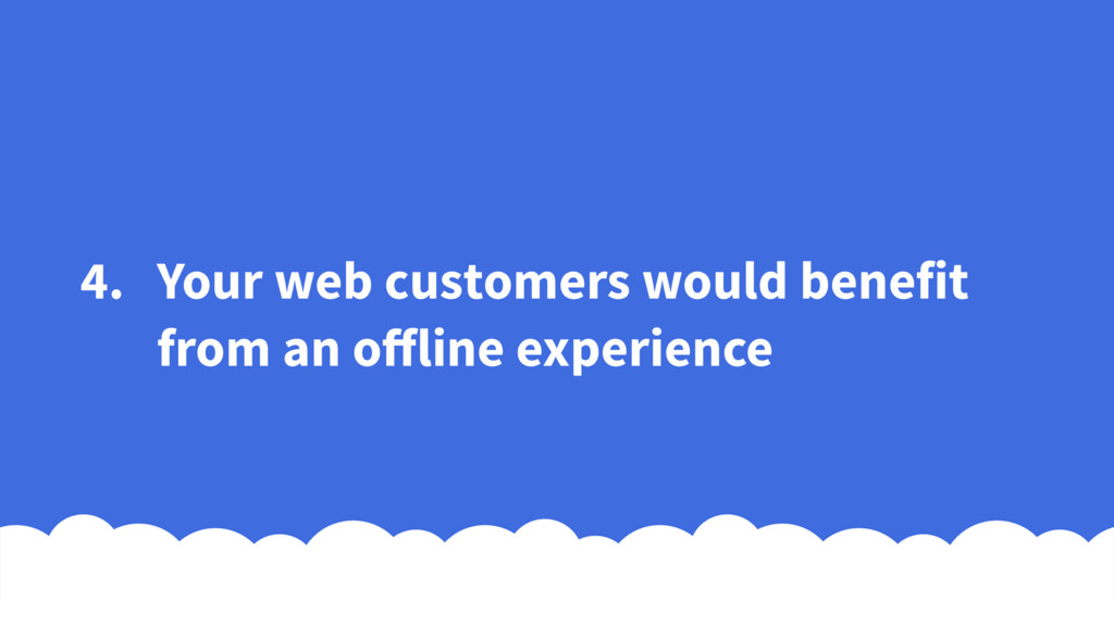 4. Your web customers would benefit from an offl...