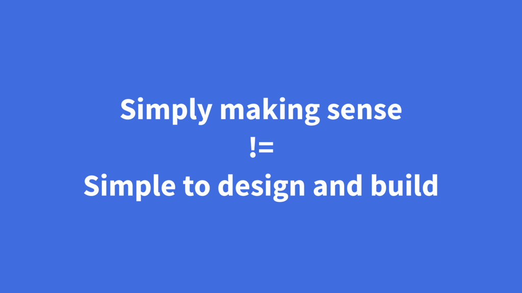 Simply making sense != Simple to design and bui...