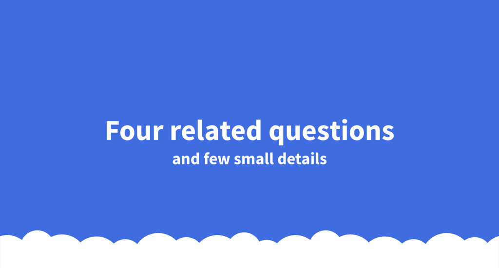 Four related questions and few small details