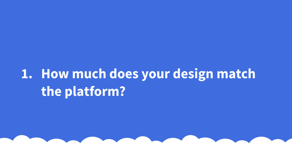 1. How much does your design match the platform?