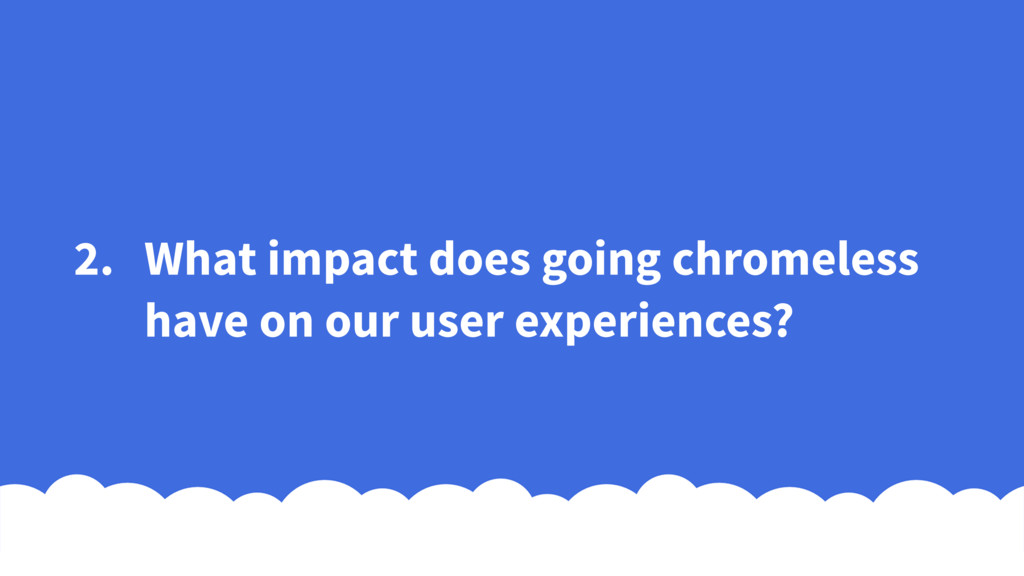 2. What impact does going chromeless have on ou...