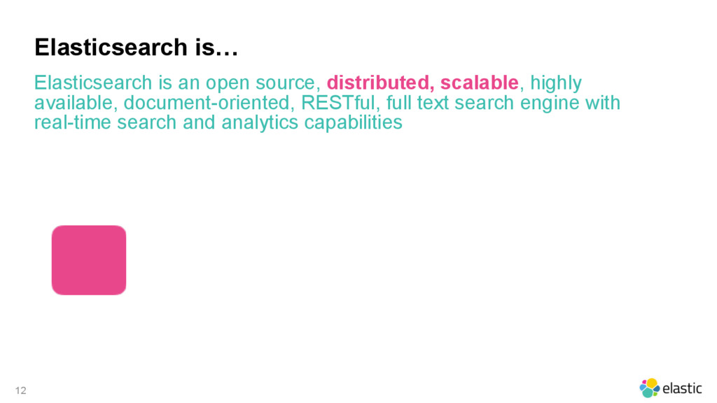 12 Elasticsearch is… Elasticsearch is an open s...