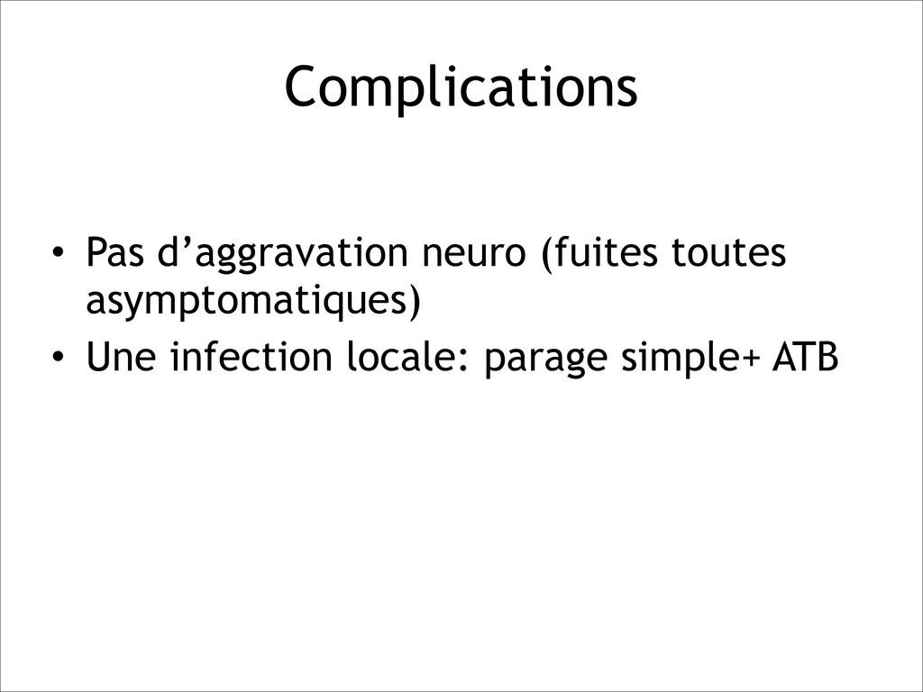Complications • Pas d'aggravation neuro (fuites...