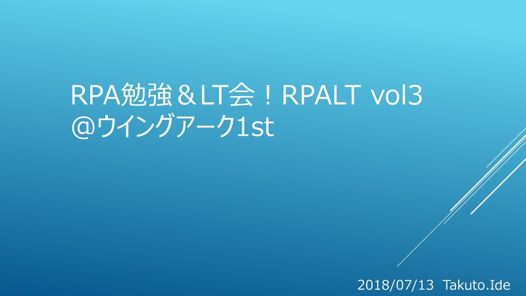 RPA勉強&LT会!RPALT vol3 @ウイングアーク1st 2018/07/13 Tak...