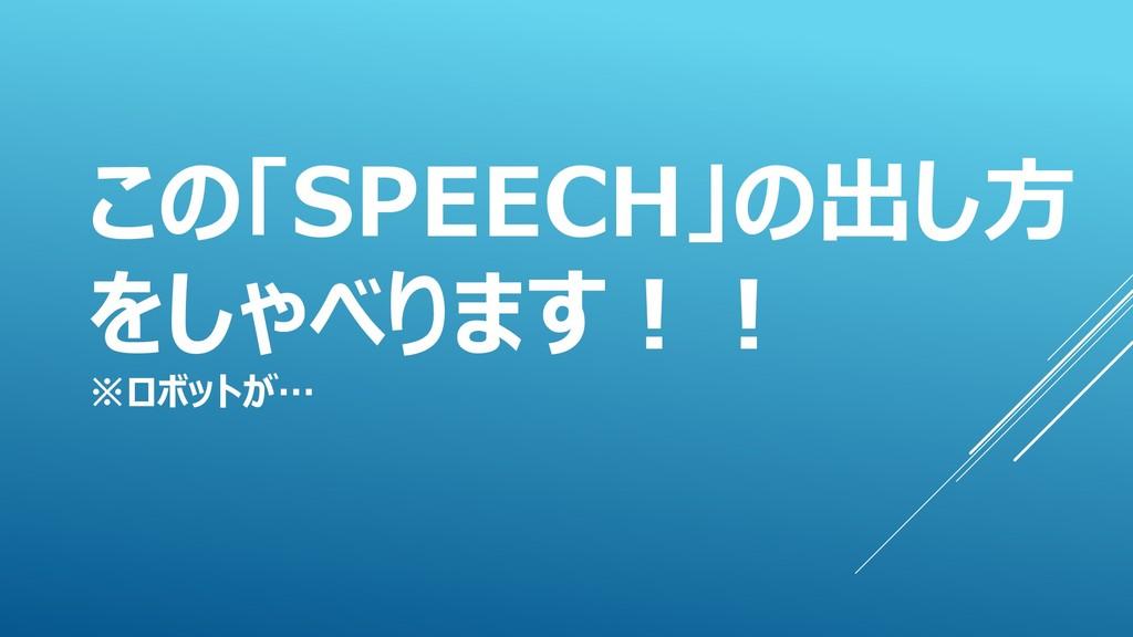 この「SPEECH」の出し方 をしゃべります!! ※ロボットが…