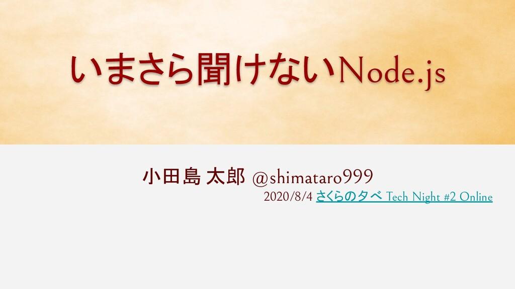 いまさら聞けないNode.js 小田島 太郎 @shimataro999 2020/8/4 さ...