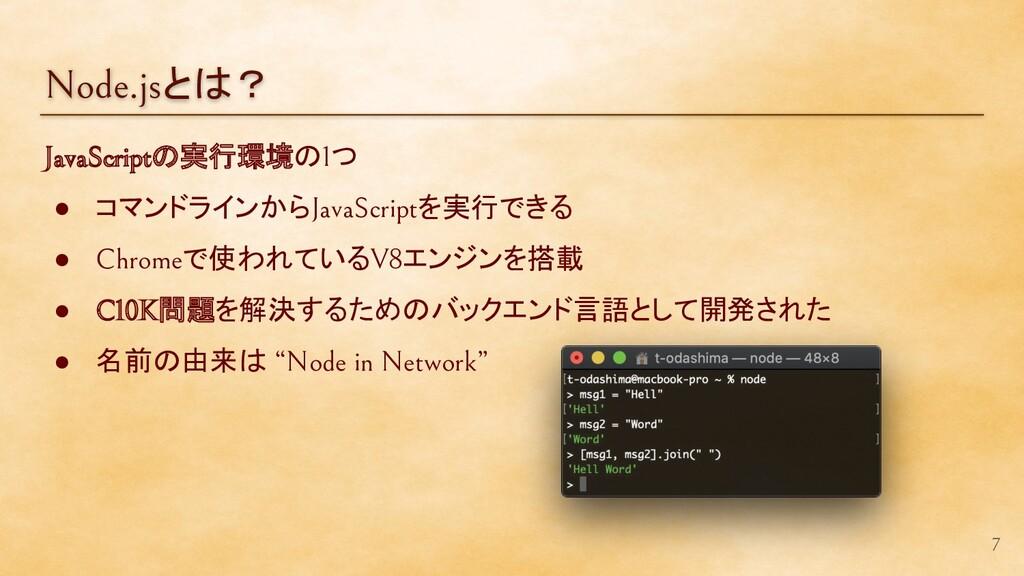 Node.jsとは? 7 JavaScriptの実行環境の1つ ● コマンドラインからJava...