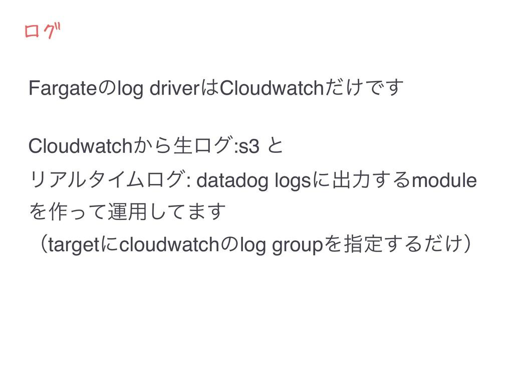 ログ Fargateͷlog driverCloudwatch͚ͩͰ͢ Cloudwatch...