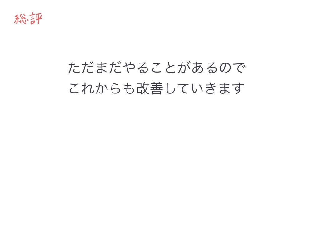 総評 ͨͩ·ͩΔ͜ͱ͕͋ΔͷͰ ͜Ε͔Βվળ͍͖ͯ͠·͢