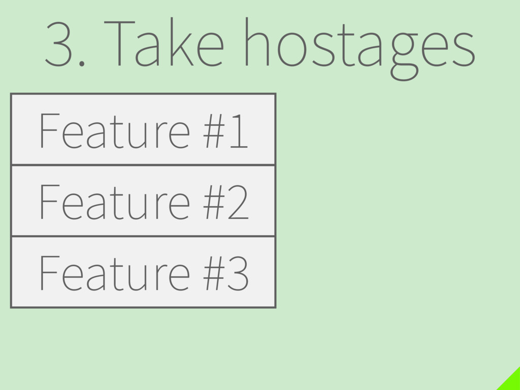 3. Take hostages Feature #1 Feature #2 Feature ...