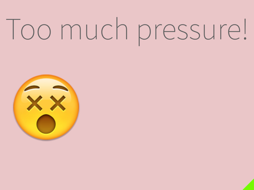 Too much pressure!