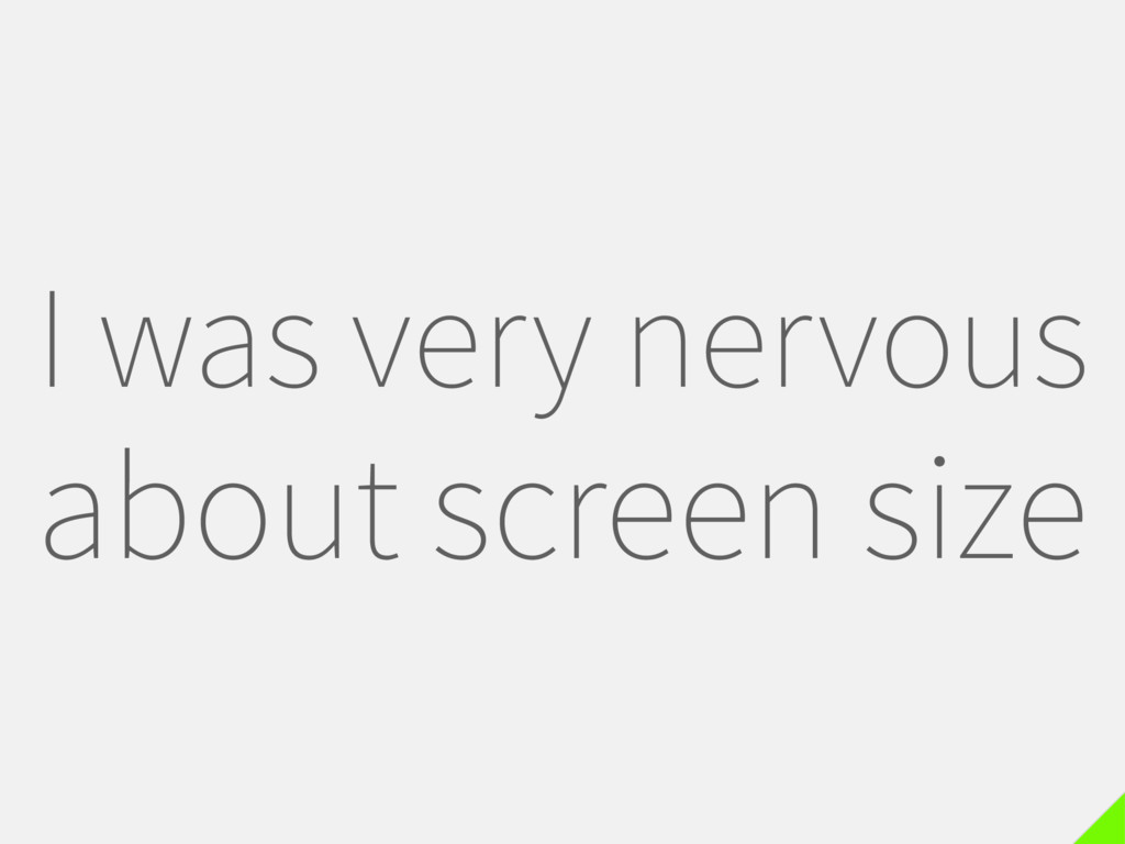 I was very nervous about screen size