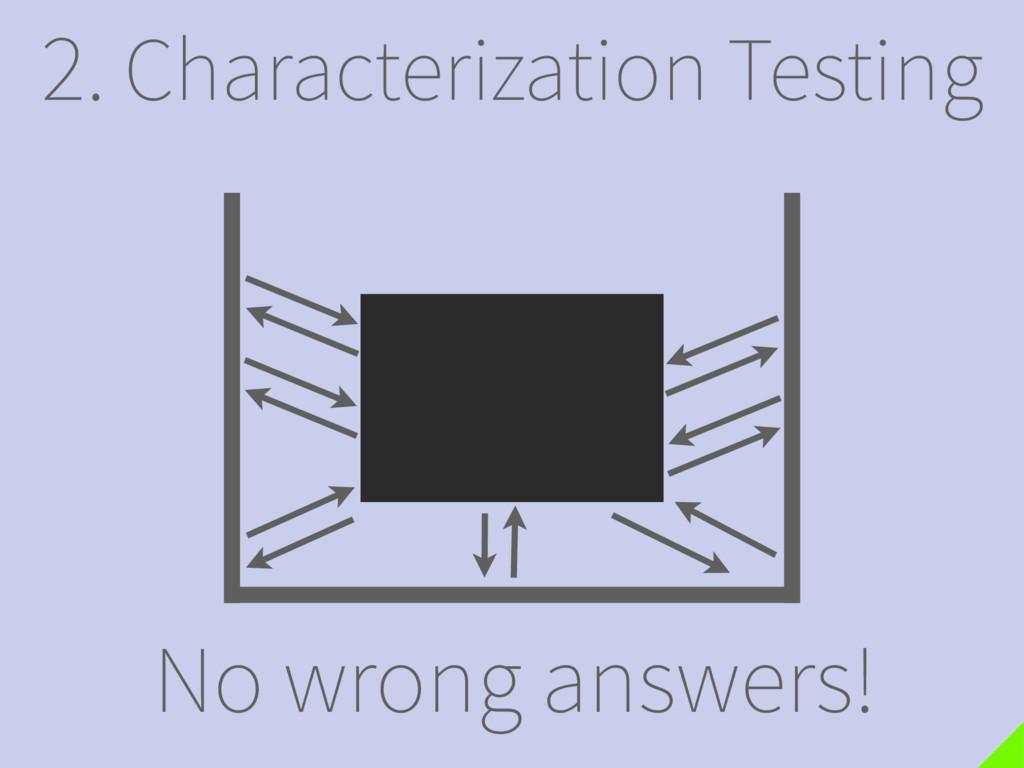 2. Characterization Testing No wrong answers!