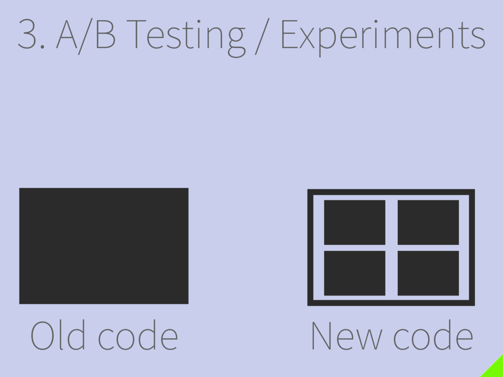 3. A/B Testing / Experiments Old code New code