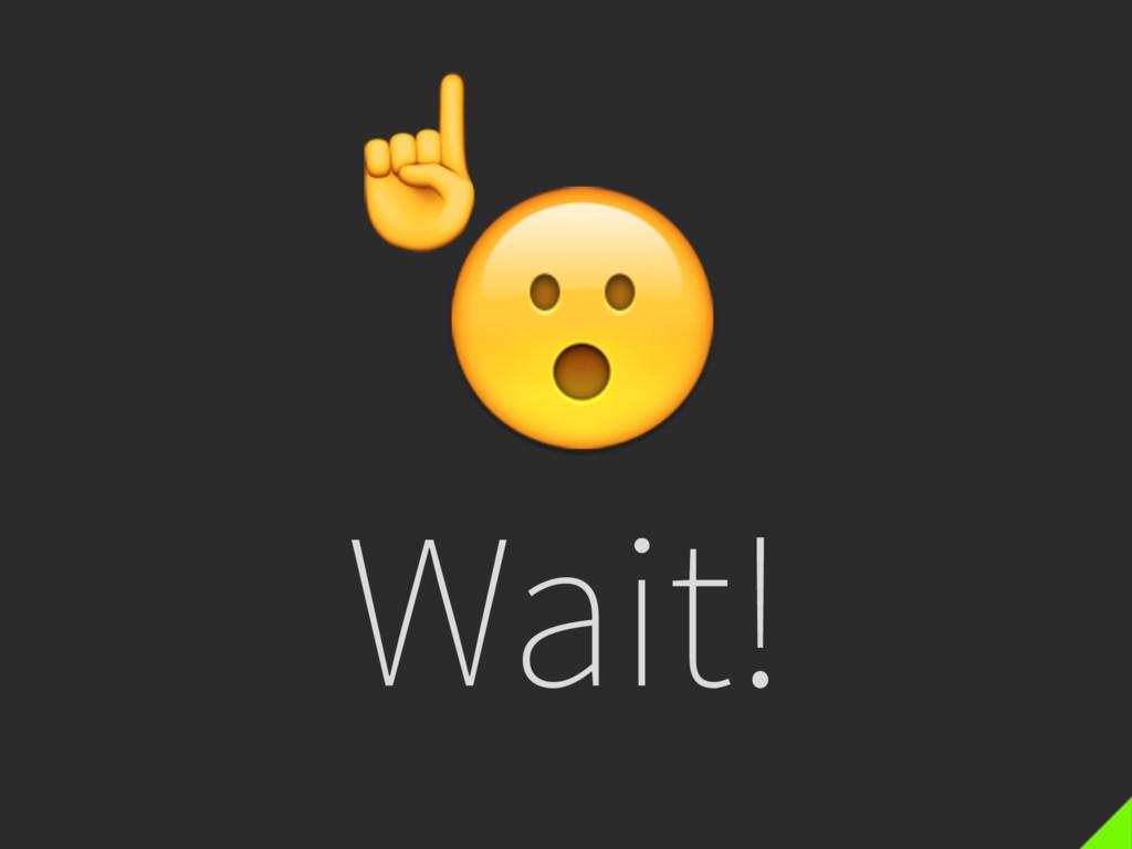 Wait! ☝