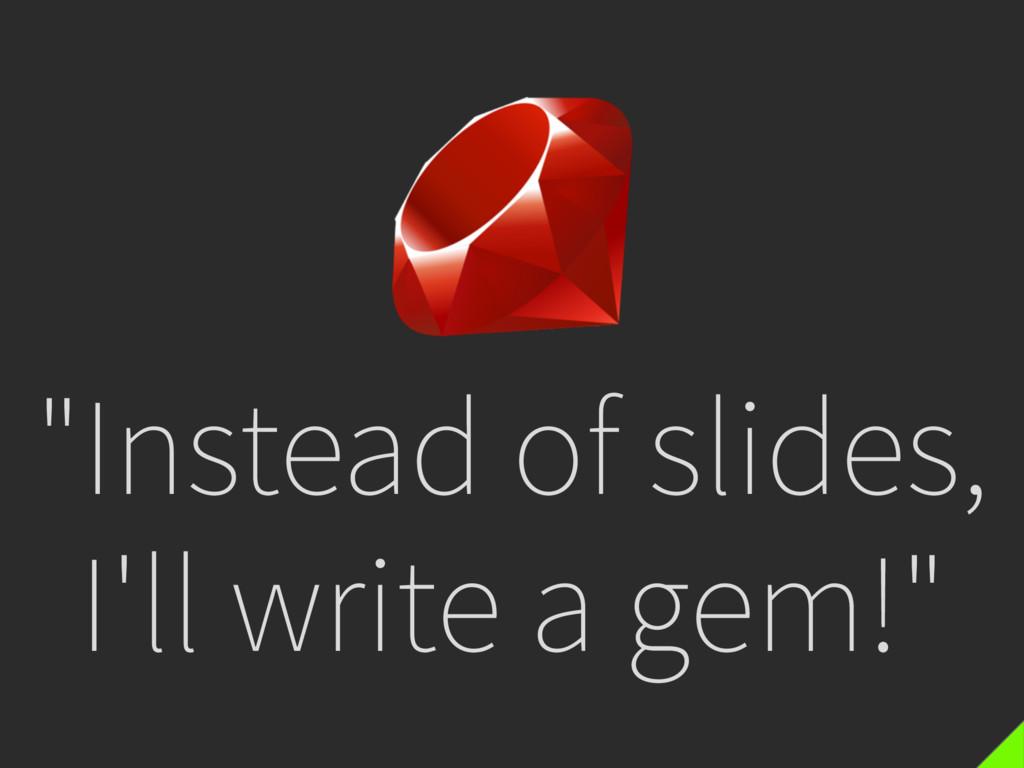 """""""Instead of slides, I'll write a gem!"""""""