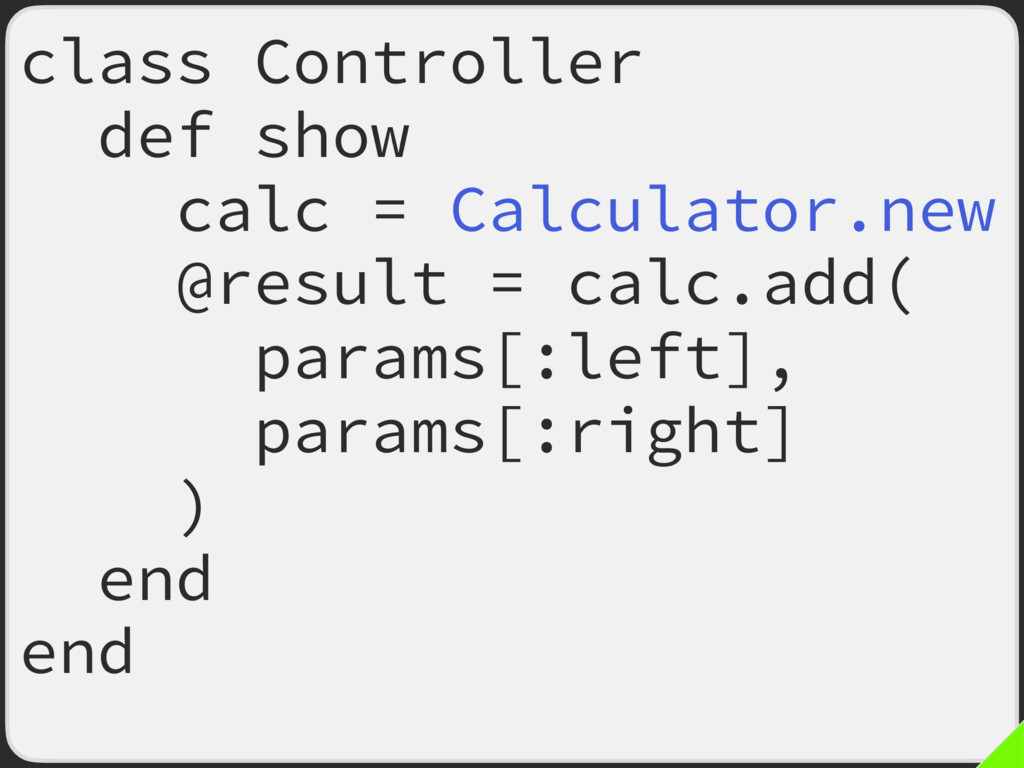 class Controller def show calc = Calculator.new...