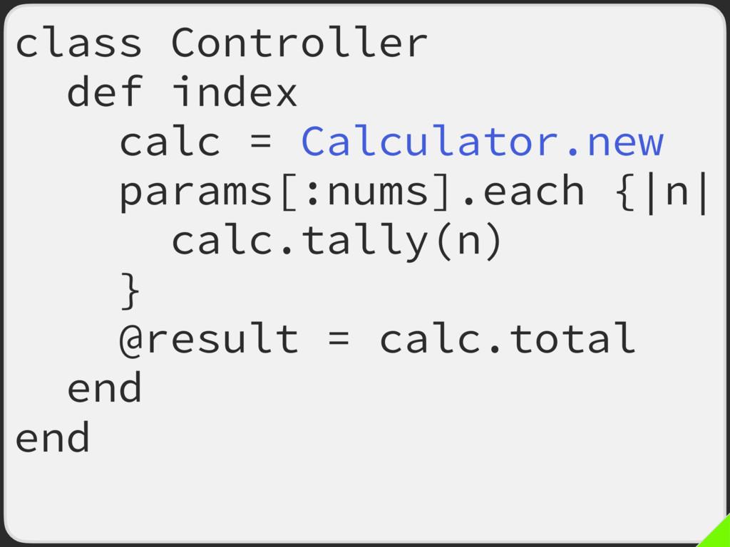 class Controller def index calc = Calculator.ne...