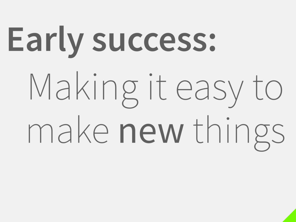 Early success: Making it easy to make new things