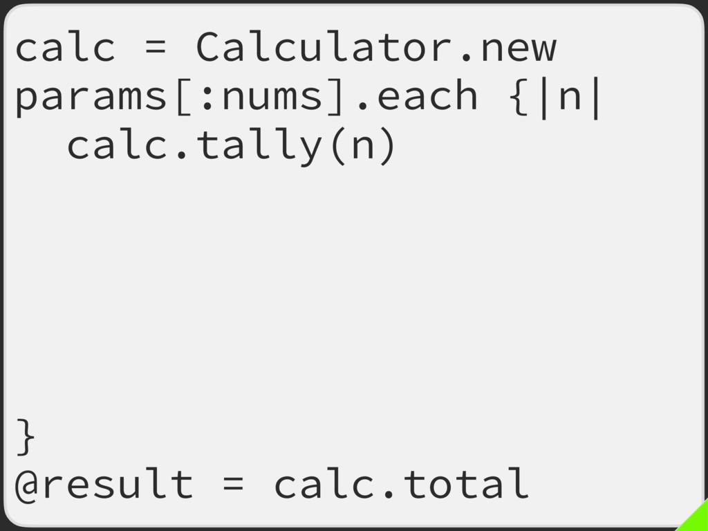 calc = Calculator.new params[:nums].each {|n| c...