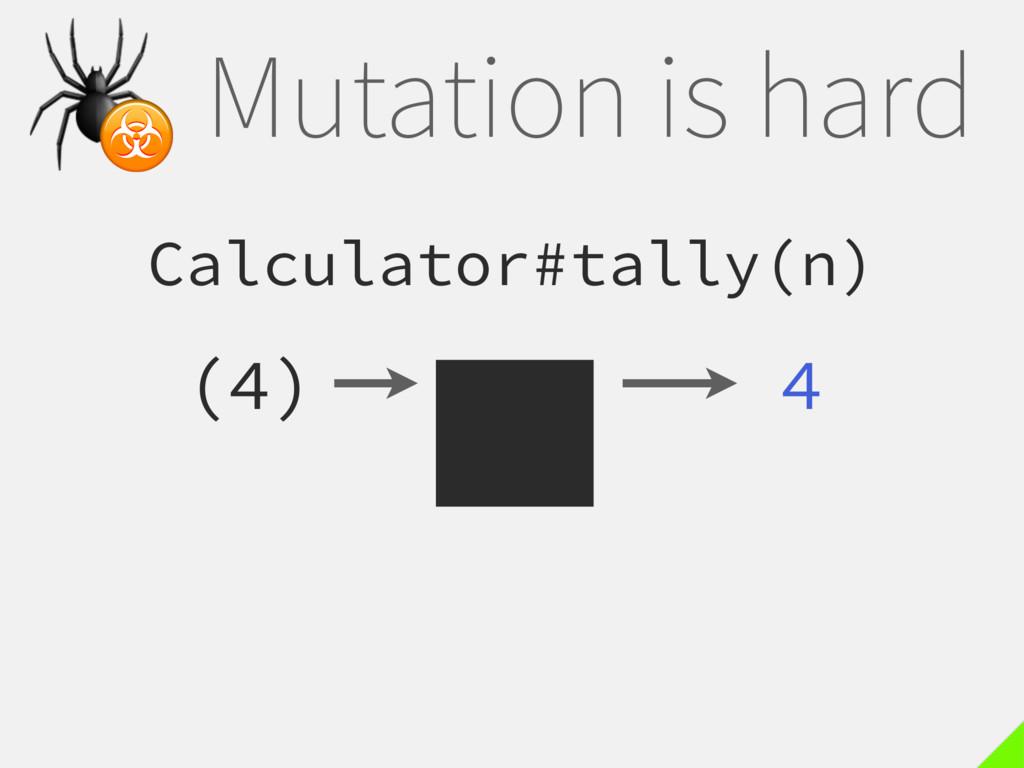 Mutation is hard Calculator#tally(n) (4) 4  ☣