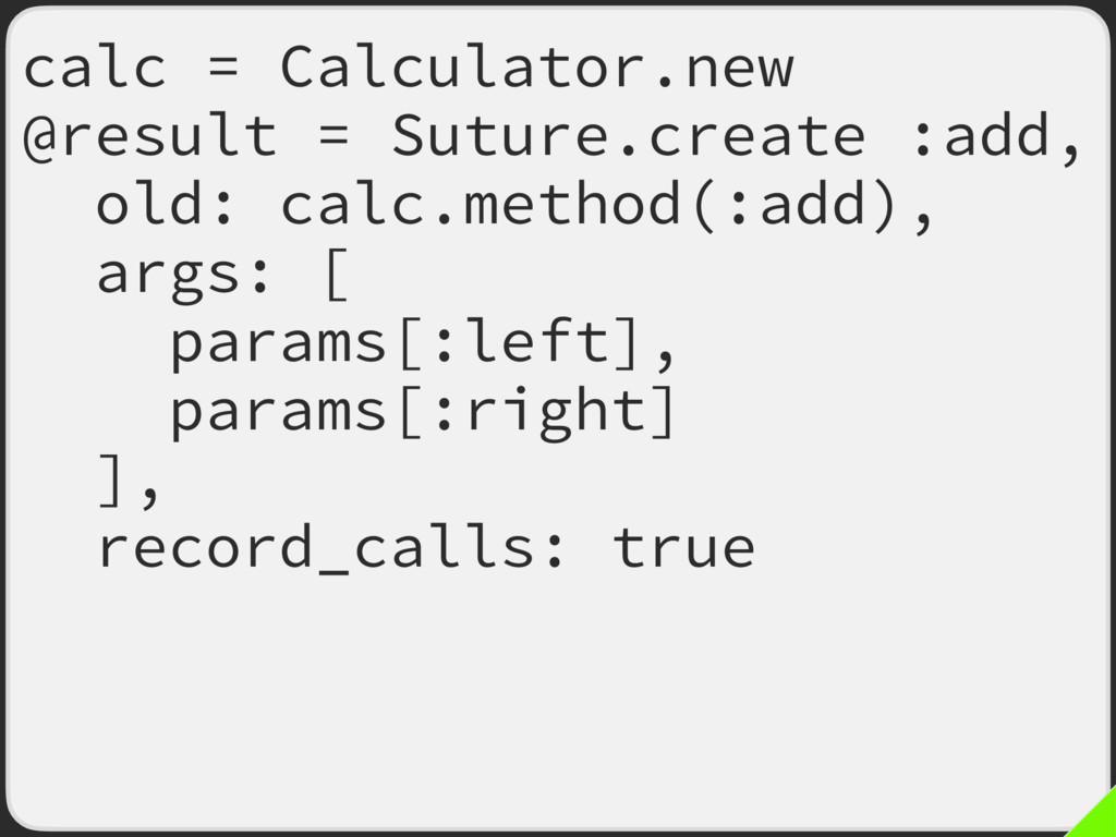 calc = Calculator.new @result = Suture.create :...