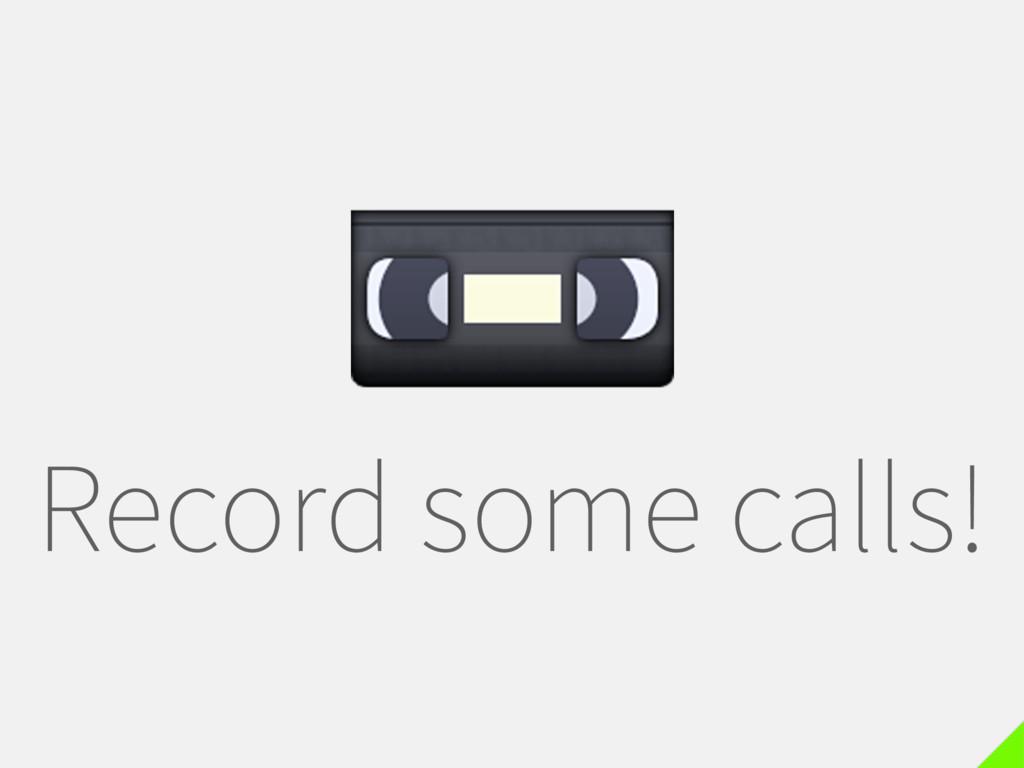 Record some calls!