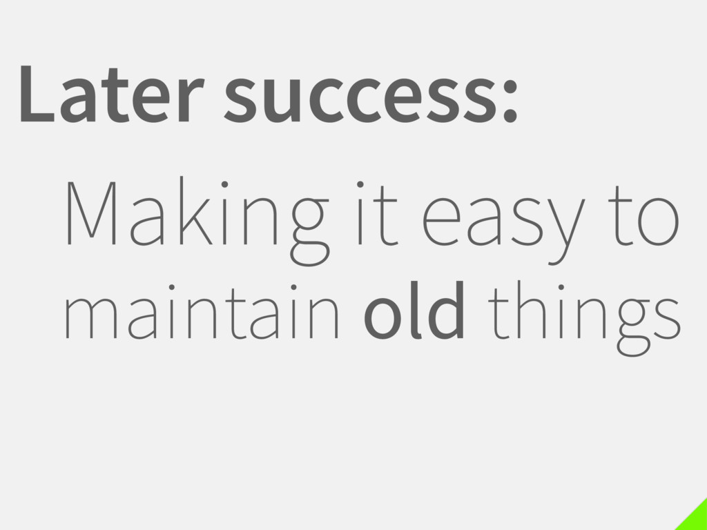 Later success: Making it easy to maintain old t...