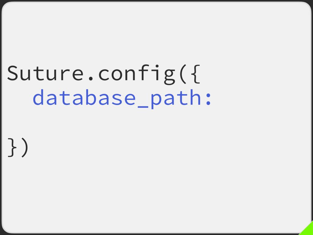 "Suture.config({ database_path: ""db/suture.sqlit..."