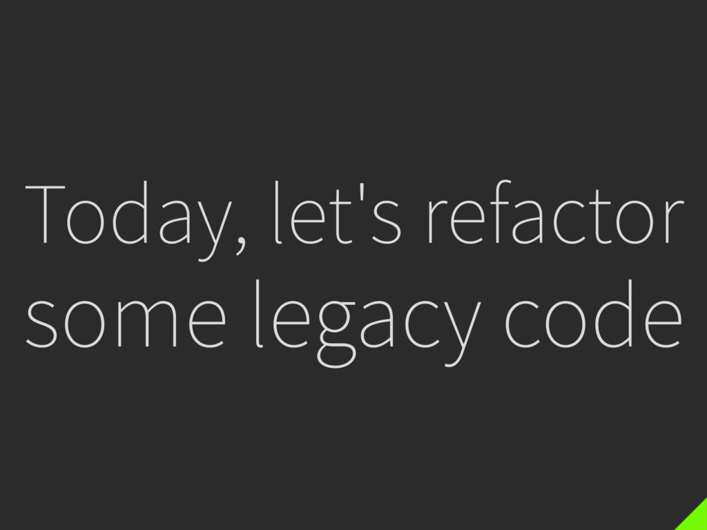 Today, let's refactor some legacy code
