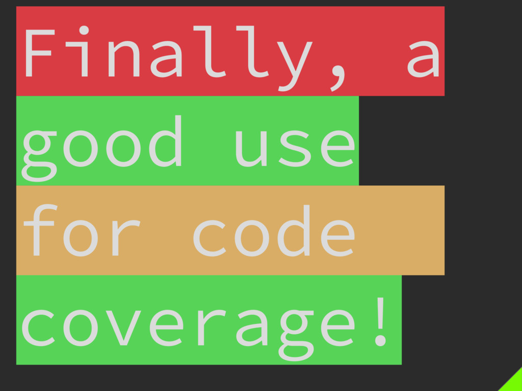 Finally, a good use for code coverage!