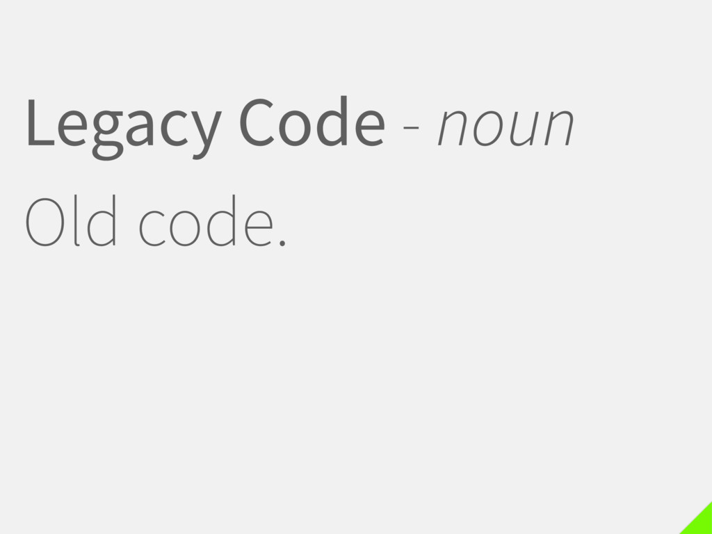 Legacy Code - noun Old code.