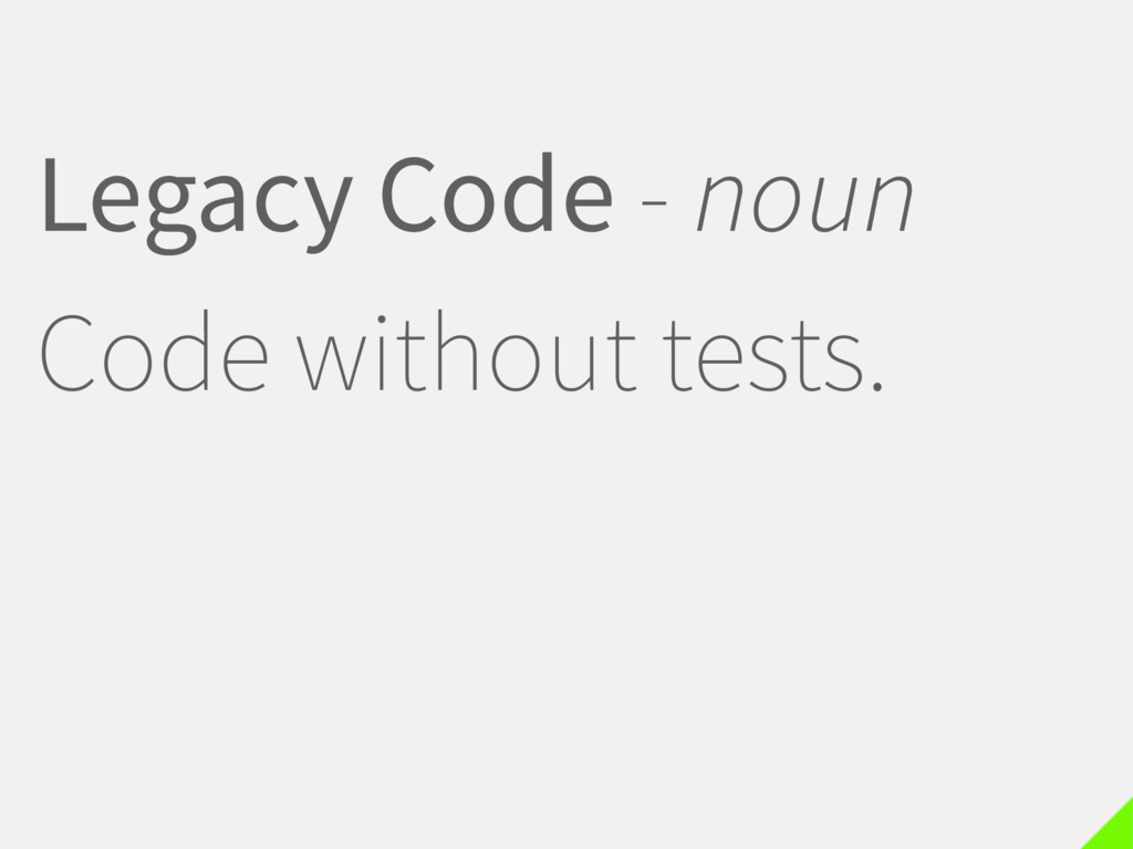 Legacy Code - noun Code without tests.