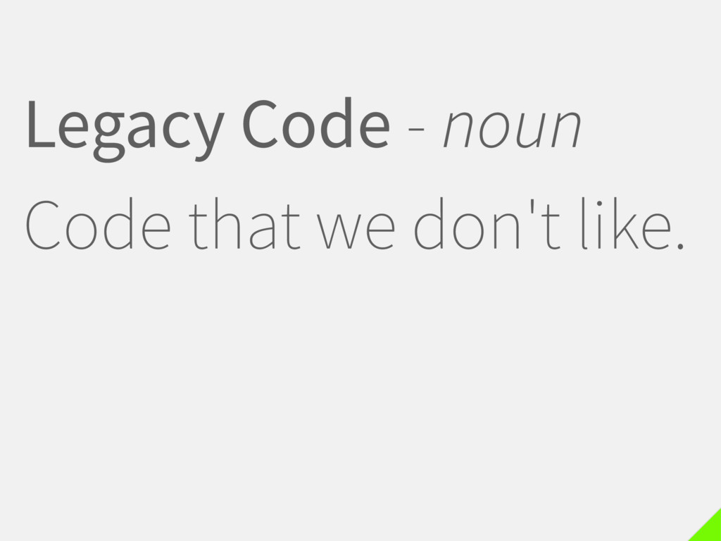 Legacy Code - noun Code that we don't like.