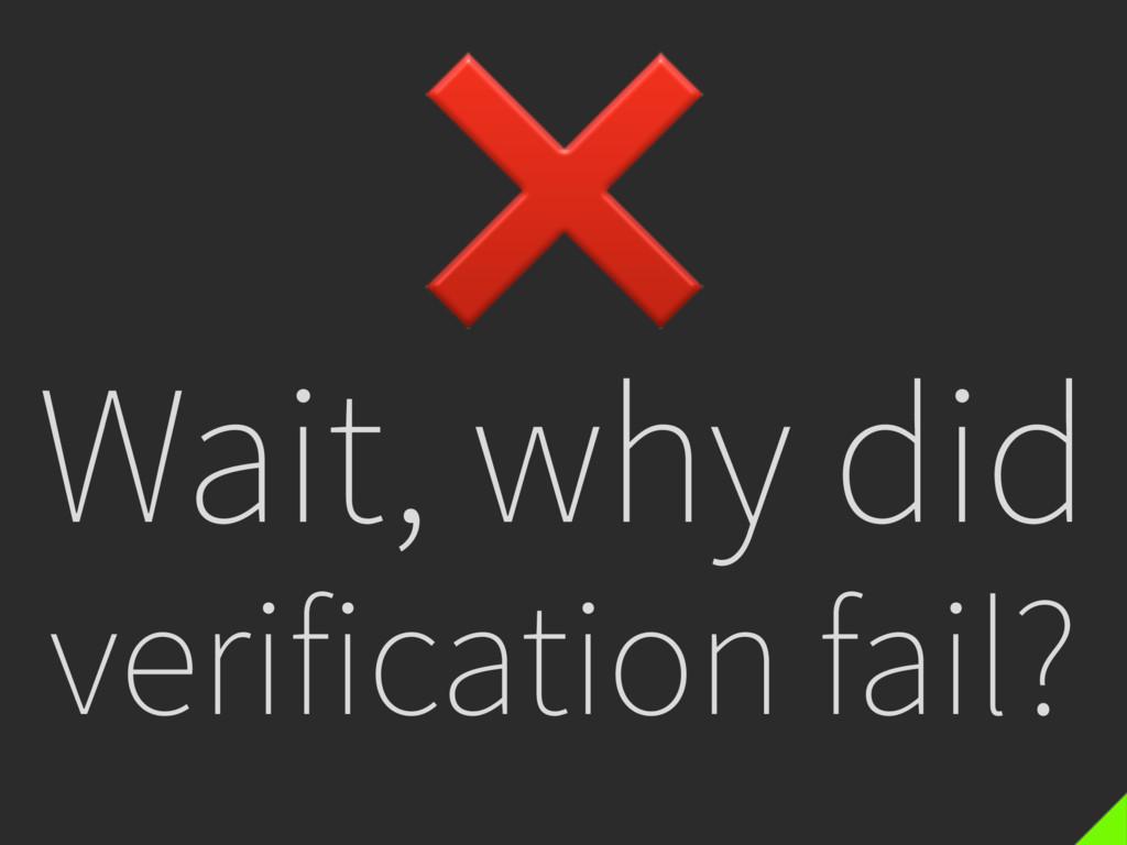 Wait, why did verification fail? ❌