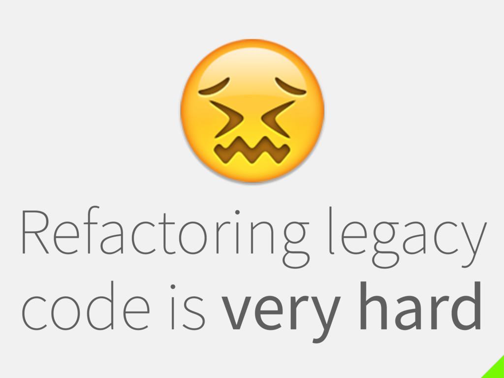 Refactoring legacy code is very hard