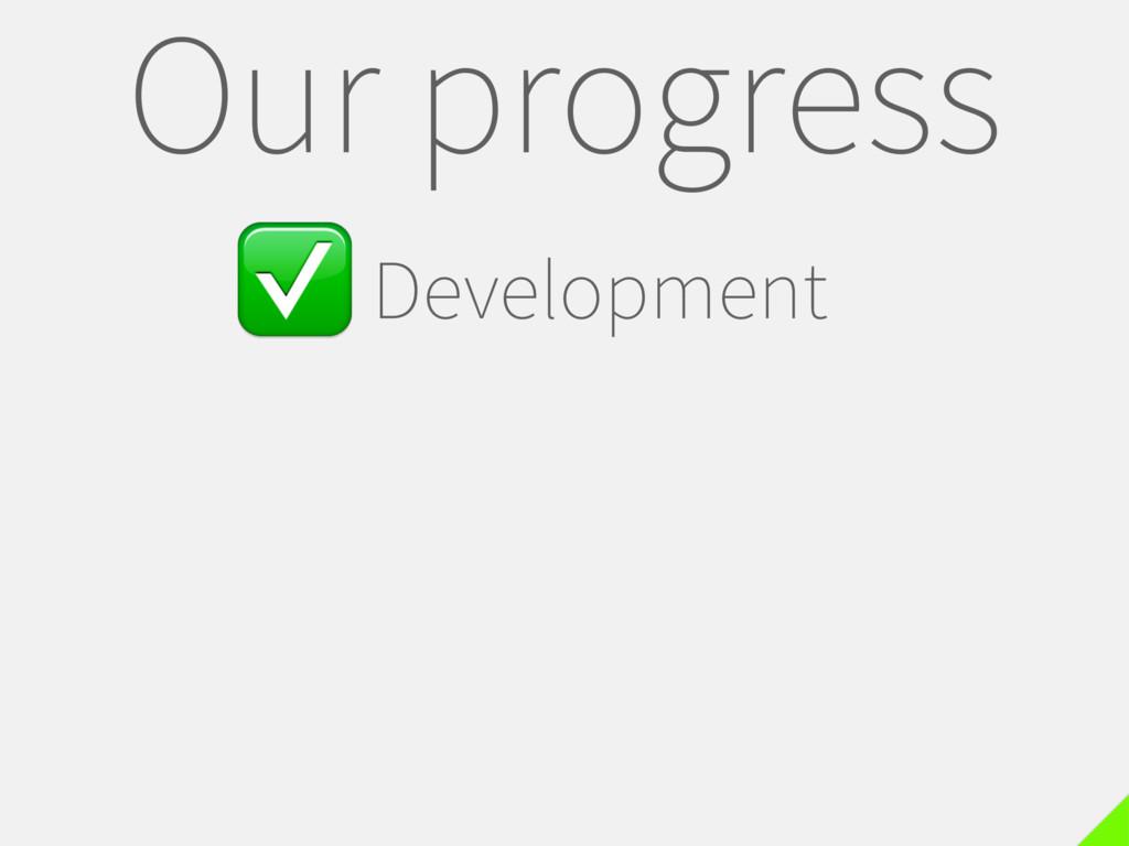 ✅Development Our progress