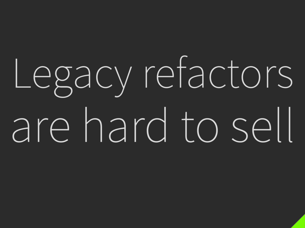Legacy refactors are hard to sell