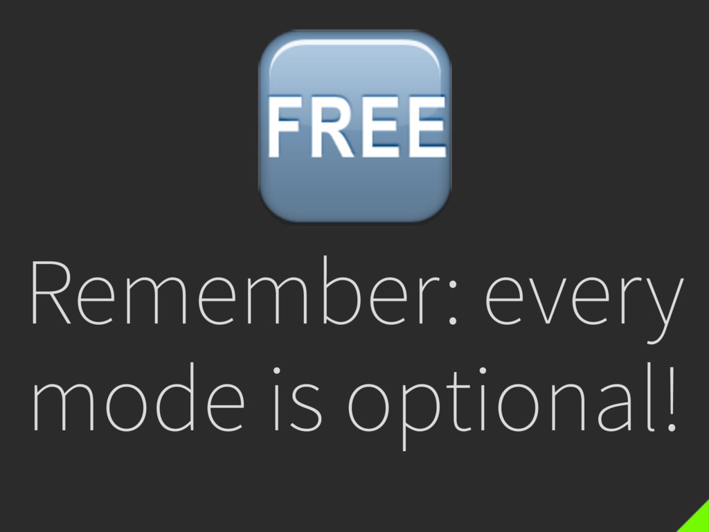 Remember: every mode is optional!