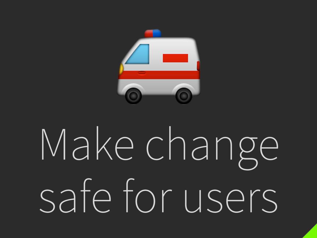 Make change safe for users