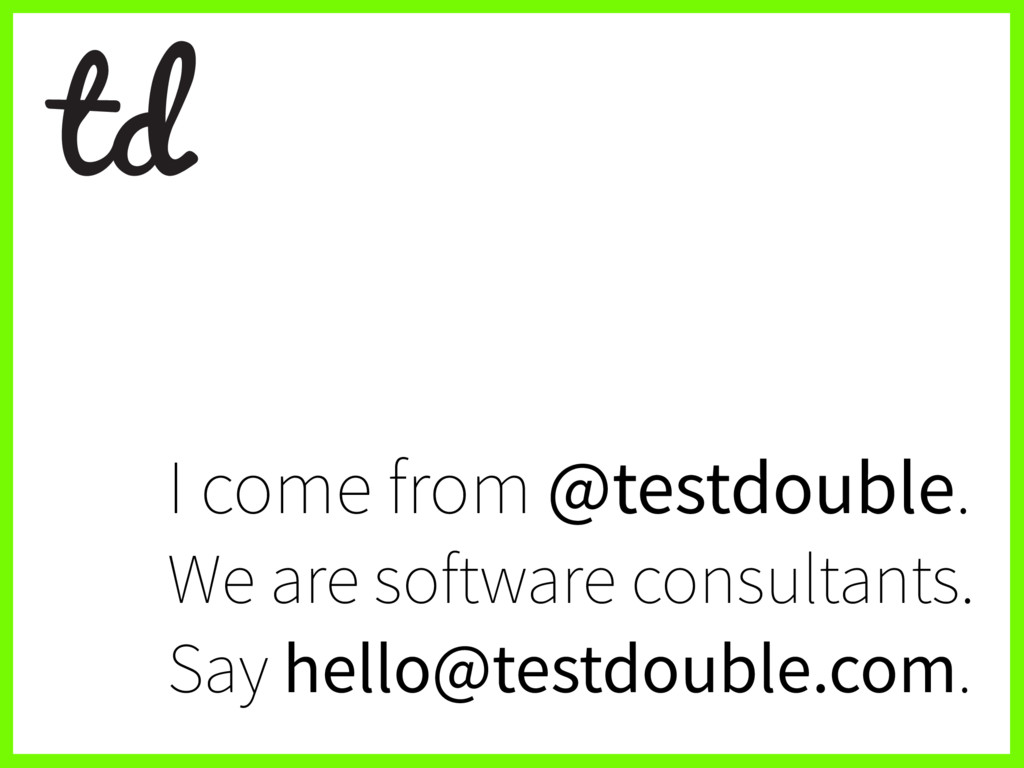 I come from @testdouble. We are software consul...