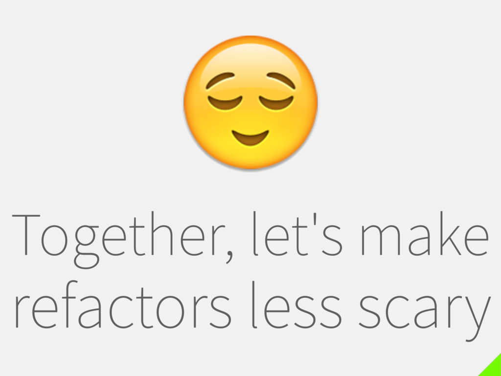 Together, let's make refactors less scary