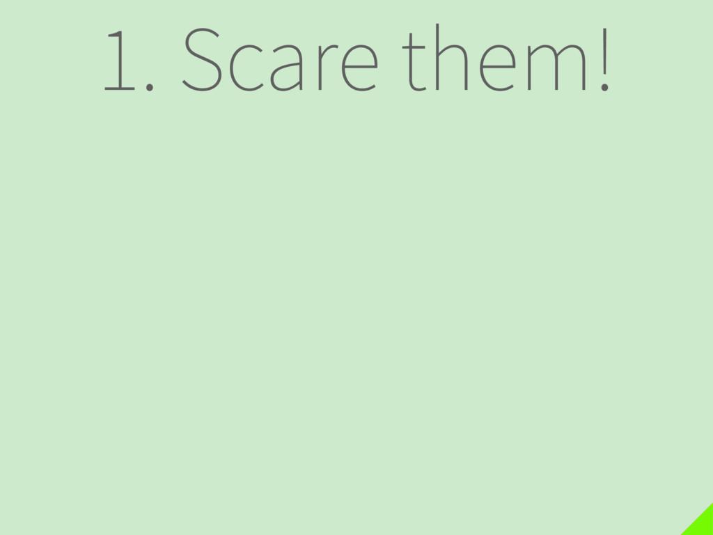 1. Scare them!